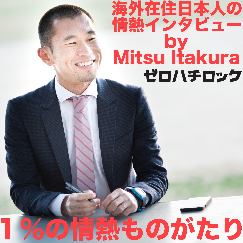 1%の情熱ものがたり(海外在住日本人の情熱インタビュー)by Mitsu Itakura / ゼロハチロック